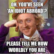 Oh, you've seen 'an idiot abroad'? Please tell me how worldly you ... via Relatably.com