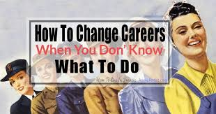 How To Change Career How To Change Careers When You Dont Know What To Do