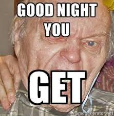 Good night you Get - Grumpy Grandpa | Meme Generator via Relatably.com
