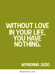Life Without Love Quotes Without love in your life you have nothing Wynonna Judd top love 16