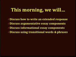 writing an extended response review tips extended response  0 discuss how to write an extended response 0 discuss argumentative essay components 0 discuss informational essay components 0 discuss using transitional
