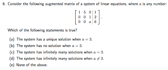 question consider the following augmented matrix of a system of linear equations where a is any number
