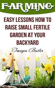 fertile garden. Farming: Easy Lessons How To Raise Small Fertile Garden At Your Backyard By [Butler