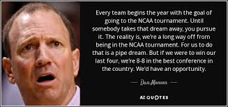 Goal The Dream Begins Quotes Best Of Dan Monson Quote Every Team Begins The Year With The Goal Of Going