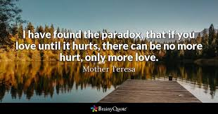 mother teresa quotes brainyquote i have found the paradox that if you love until it hurts there can