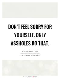 Never Feel Sorry For Yourself Quotes Best of Don't Feel Sorry For Yourself Only Assholes Do That Picture Quotes