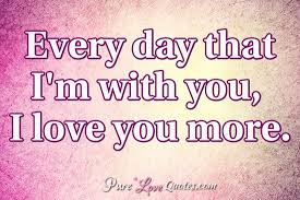 Love You More Quotes Cool Every Day That I'm With You I Love You More PureLoveQuotes