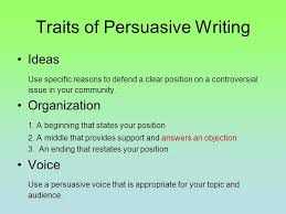 persuasive writing your goal is to write a well organized traits of persuasive writing ideas use specific reasons to defend a clear position on a controversial