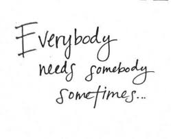 Need Love Quotes Everybody needs somebody sometimes Love Quotes IMG 36