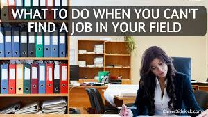 cant find work what to do when you cant find a job in your field 11 smart ideas