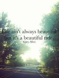 Life Ain't Always Beautiful But It's A Beautiful Ride Magnificent Good Country Song Quotes