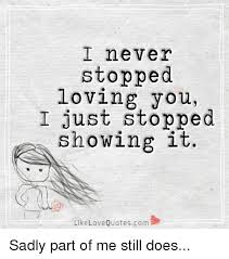Lovingyou Beauty Quotes Best Of I Never Stopped Loving You I Just Showing It Like Love Quotes Com
