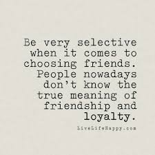 Quotes About True Friendship And Loyalty Fascinating Be Very Selective When It Comes To Choosing Friends People Nowadays