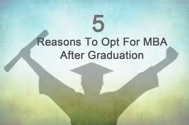 reasons to opt for mba after graduation ibsar ever wondered why everyone from graduates to those ample of work experience wants to pursue mba people generally make this decision out even
