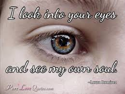 Beautiful Eye Quote Best Of I Look Into Your Eyes And See My Own Soul PureLoveQuotes