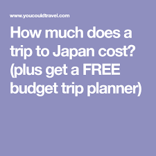 Trip Planner Cost How Much Does A Trip To Japan Cost Plus Get A Free Budget Trip