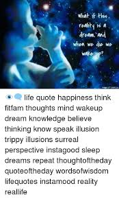 Happiness Quote Unique R What It This Roality Is A Dream And When We Die We Wake Up