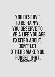 Be Happy Quotes You Deserve To Be Happy You Deserve To Live A Life You Are Excited 4