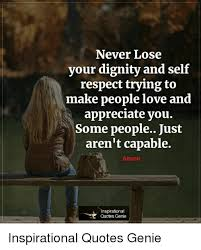 Never Lose Your Dignity And Self Respect Trying To Make People Love Enchanting Best Quotes About Dignity