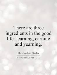 Learning Life Quote There are three ingredients in the good life learning earning 5