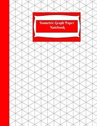 Isometric Graph Paper Notebook Isometric Graph Paper Notebook Grid Of Equilateral Triangles Use For All 3d Designs Like Architecture Landscaping