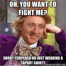 oh, you want to fight me? short tempered or just wearing a tapout ... via Relatably.com