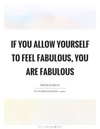 Fabulous Quotes Magnificent If You Allow Yourself To Feel Fabulous You Are Fabulous Picture