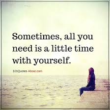 Sometimes Quotes Extraordinary Sometimes All You Need Is A Little Time With Yourself Sometimes