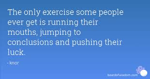 The Only Exercise Some People Ever Get Is Running Their Mouths Extraordinary Jumping To Conclusions Quotes