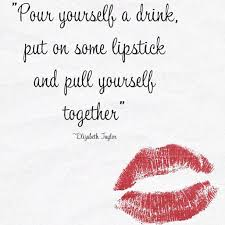 Pour Yourself A Drink Quote Best of Pour Yourself A Drink Put On Some Lipstick And Pull Yourself
