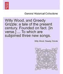 willy wood and greedy grizzle a tale of the present century willy wood and greedy grizzle a tale of the present century founded on fact in verse to which are subjoined three new songs