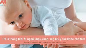 Trẻ 3 tháng tuổi đi ngoài màu xanh- mẹ lưu ý sức khỏe cho trẻ! - Medplus.vn