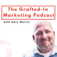 The Grafted-In Marketing Podcast With Gary Morris