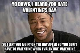 i hate valentine s day meme. Plain Hate Yo Dawg I Heard You Hate Valentines Day Inside Valentine S Meme G