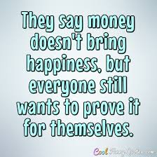 Quotes About Money And Happiness They say money doesn't bring happiness but everyone still wants to 27