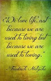 We Love Life Not Because We Are Used To Living But Because We Are