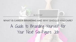 a guide to branding yourself for your next six figure job what is career branding and why should you care