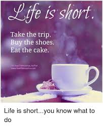 Life Is Short Take The Trip Buy The Shoes Eat The Cake Fb I Sue