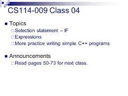 cs class topics  selection statement if  expressions  1 cs114 009 class 04 topics  selection statement if  expressions  more practice writing simple c programs announcements  pages 50 73 for