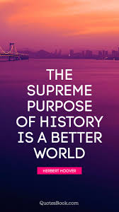 The Supreme Purpose Of History Is A Better World Quote By Herbert
