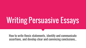 writing persuasive essays how to write thesis statements identify 1 writing persuasive essays how to write thesis statements identify and communicate assertions and develop clear and convincing conclusions