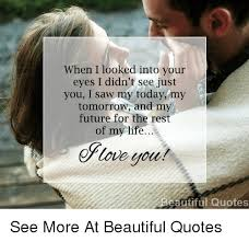 Beautiful Quotes For Today Best of When I Looked Into Your Eyes I Didn't See Just You I Saw My Today My