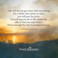 life will let you get away something for a while but sooner inspirational quote life will let you get away something for a while but sooner or later you will pay the price everything you do in life causes