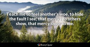 alexander pope quotes brainyquote teach me to feel another s woe to hide the fault i see that mercy