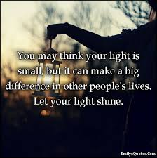 you think your light is small but it can make a big you think your light is small but it can make a big difference in other people s lives let your light shine popular inspirational quotes at