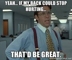 Yeah... If my back could stop hurting... That'd be great. - Bill ... via Relatably.com
