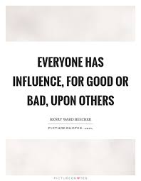 Influence Quotes New Everyone Has Influence For Good Or Bad Upon Others Picture Quotes