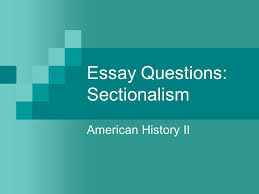 essay questions sectionalism ppt video online  essay questions sectionalism