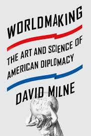 worldmaking the art and science of american diplomacy amazon co  worldmaking the art and science of american diplomacy amazon co uk david milne 9780374292560 books