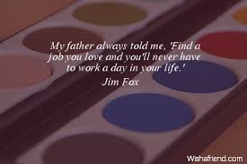 Find A Job You Love Quote Extraordinary Jim Fox Quote My Father Always Told Me 'Find A Job You Love And